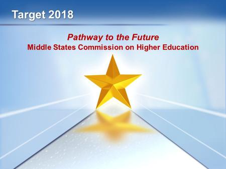 Target 2018 Pathway to the Future Middle States Commission on Higher Education.