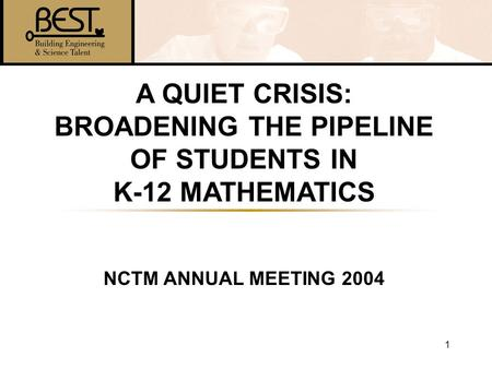 1 A QUIET CRISIS: BROADENING THE PIPELINE OF STUDENTS IN K-12 MATHEMATICS NCTM ANNUAL MEETING 2004.