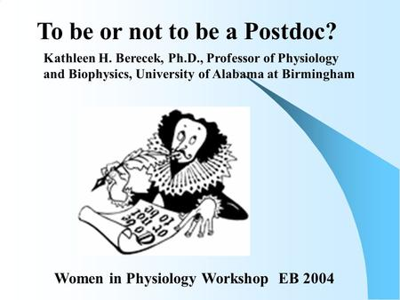 To be or not to be a Postdoc? Kathleen H. Berecek, Ph.D., Professor of Physiology and Biophysics, University of Alabama at Birmingham Women in Physiology.