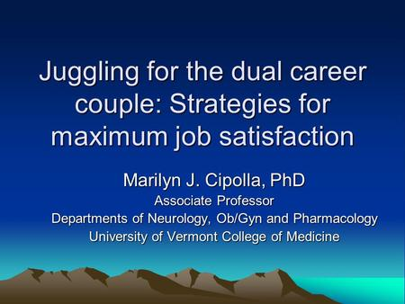Juggling for the dual career couple: Strategies for maximum job satisfaction Marilyn J. Cipolla, PhD Associate Professor Departments of Neurology, Ob/Gyn.