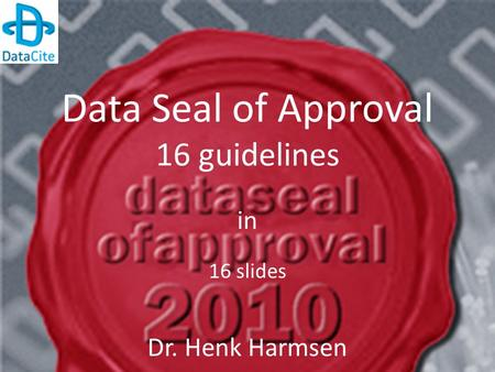 Data Seal of Approval 16 guidelines in 16 slides Dr. Henk Harmsen.