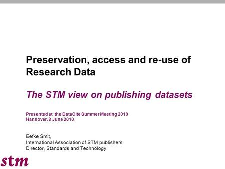 Preservation, access and re-use of Research Data The STM view on publishing datasets Presented at the DataCite Summer Meeting 2010 Hannover, 8 June 2010.