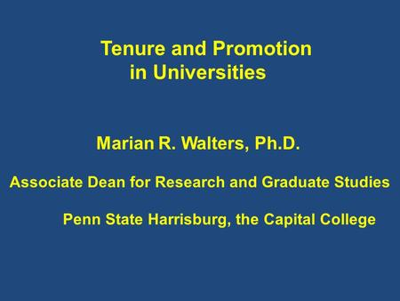 Tenure and Promotion in Universities Marian R. Walters, Ph.D. Associate Dean for Research and Graduate Studies Penn State Harrisburg, the Capital College.