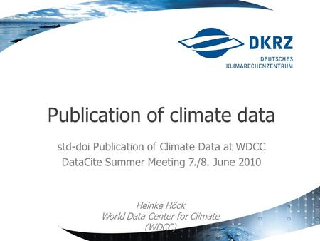 Std-doi Publication of Climate Data at WDCC DataCite Summer Meeting 7./8. June 2010 Publication of climate data Heinke Höck World Data Center for Climate.