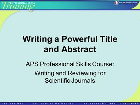 Writing a Powerful Title and Abstract APS Professional Skills Course: Writing and Reviewing for Scientific Journals.
