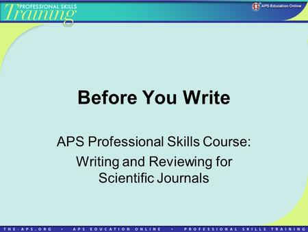 Before You Write APS Professional Skills Course: Writing and Reviewing for Scientific Journals.