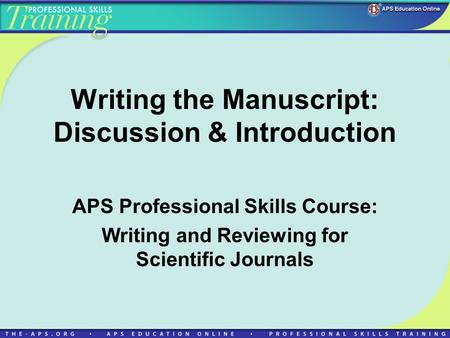 Writing the Manuscript: Discussion & Introduction APS Professional Skills Course: Writing and Reviewing for Scientific Journals.