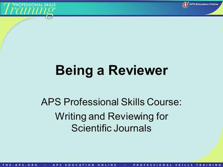 Being a Reviewer APS Professional Skills Course: Writing and Reviewing for Scientific Journals.