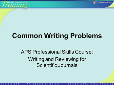 Common Writing Problems APS Professional Skills Course: Writing and Reviewing for Scientific Journals.