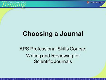 Choosing a Journal APS Professional Skills Course: Writing and Reviewing for Scientific Journals.