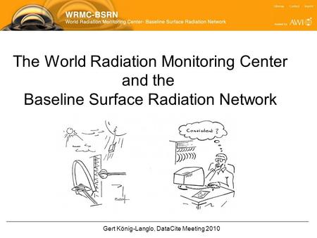 Gert König-Langlo, DataCite Meeting 2010 The World Radiation Monitoring Center and the Baseline Surface Radiation Network.