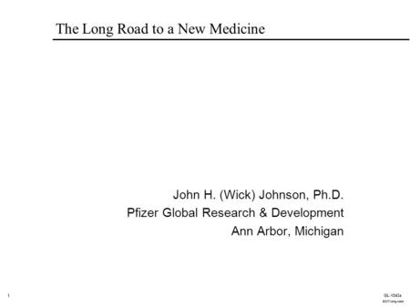 1 GL-1543a EDIT-long-road The Long Road to a New Medicine John H. (Wick) Johnson, Ph.D. Pfizer Global Research & Development Ann Arbor, Michigan.