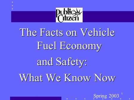 1 The Facts on Vehicle Fuel Economy and Safety: What We Know Now Spring 2003.