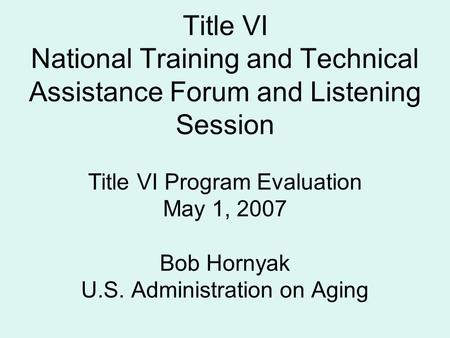 Title VI National Training and Technical Assistance Forum and Listening Session Title VI Program Evaluation May 1, 2007 Bob Hornyak U.S. Administration.
