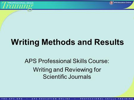 Writing Methods and Results APS Professional Skills Course: Writing and Reviewing for Scientific Journals.