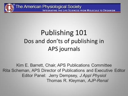 Publishing 101 Dos and donts of publishing in APS journals Kim E. Barrett, Chair, APS Publications Committee Rita Scheman, APS Director of Publications.