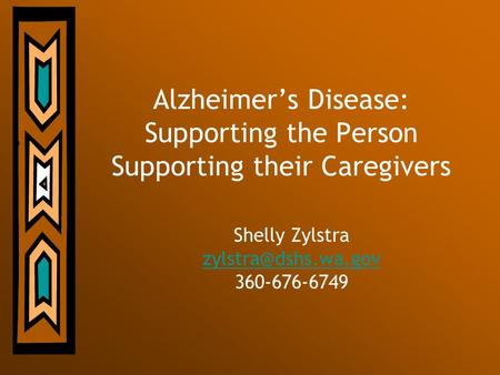 Alzheimers Disease: Supporting the Person Supporting their Caregivers Shelly Zylstra 360-676-6749.