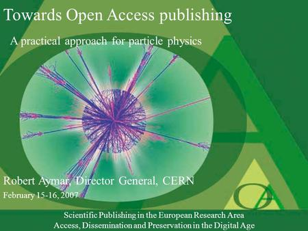 Towards Open Access publishing A practical approach for particle physics Robert Aymar, Director General, CERN February 15-16, 2007 Scientific Publishing.