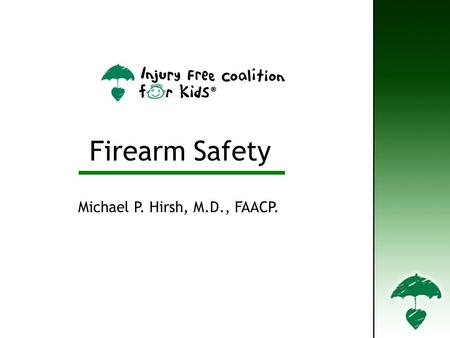 Firearm Safety Michael P. Hirsh, M.D., FAACP.. Types of Firearms Handgun - a firearm that is held and fired with one hand Rifle - A firearm with a rifled.