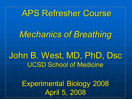 APS Refresher Course Mechanics of Breathing John B. West, MD, PhD, Dsc UCSD School of Medicine Experimental Biology 2008 April 5, 2008 APS Refresher Course.