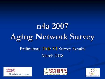 N4a 2007 Aging Network Survey Preliminary Title VI Survey Results March 2008.