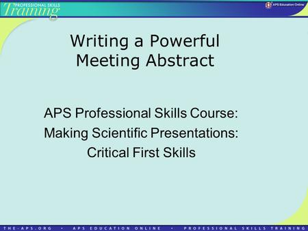 Writing a Powerful Meeting Abstract APS Professional Skills Course: Making Scientific Presentations: Critical First Skills.