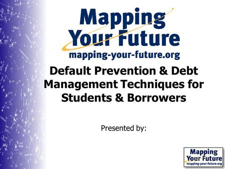 Presented by: Default Prevention & Debt Management Techniques for Students & Borrowers.