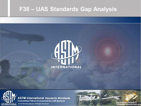 © ASTM International. All Rights Reserved. F38 – UAS Standards Gap Analysis Gap Analysis Lead Author: F38 Member Laurence Newcome.