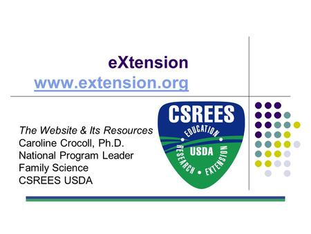EXtension www.extension.org www.extension.org The Website & Its Resources Caroline Crocoll, Ph.D. National Program Leader Family Science CSREES USDA.