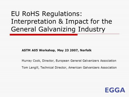EU RoHS Regulations: Interpretation & Impact for the General Galvanizing Industry ASTM A05 Workshop, May 23 2007, Norfolk Murray Cook, Director, European.