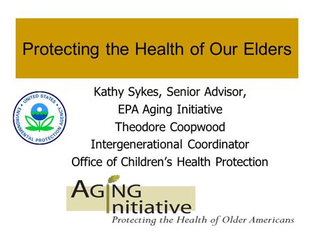 1 Protecting the Health of Our Elders Kathy Sykes, Senior Advisor, EPA Aging Initiative Theodore Coopwood Intergenerational Coordinator Office of Childrens.