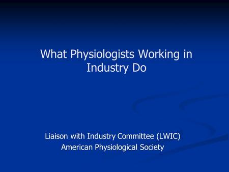 What Physiologists Working in Industry Do Liaison with Industry Committee (LWIC) American Physiological Society.
