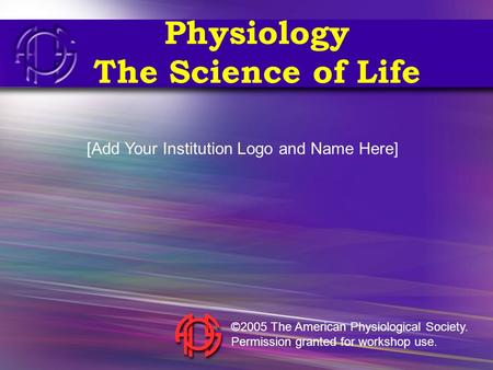 Physiology The Science of Life [Add Your Institution Logo and Name Here] ©2005 The American Physiological Society. Permission granted for workshop use.