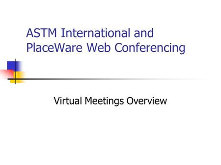 ASTM International and PlaceWare Web Conferencing Virtual Meetings Overview.