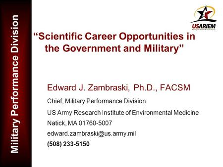 Military Performance Division Scientific Career Opportunities in the Government and Military Edward J. Zambraski, Ph.D., FACSM Chief, Military Performance.