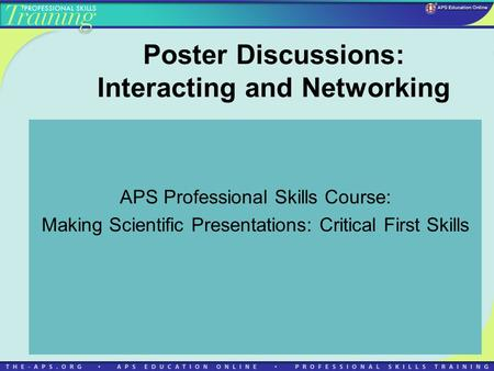 Poster Discussions: Interacting and Networking APS Professional Skills Course: Making Scientific Presentations: Critical First Skills.