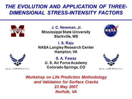 THE EVOLUTION AND APPLICATION OF THREE- DIMENSIONAL STRESS-INTENSITY FACTORS J. C. Newman, Jr. Mississippi State University Starkville, MS I. S. Raju NASA.