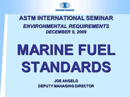 ASTM INTERNATIONAL SEMINAR ENVIRONMENTAL REQUIREMENTS DECEMBER 9, 2009 MARINE FUEL STANDARDS JOE ANGELO DEPUTY MANAGING DIRECTOR.