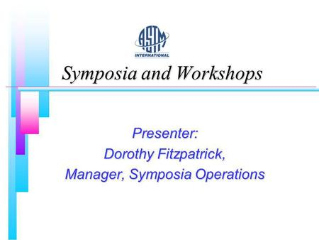 Symposia and Workshops Presenter: Dorothy Fitzpatrick, Manager, Symposia Operations.