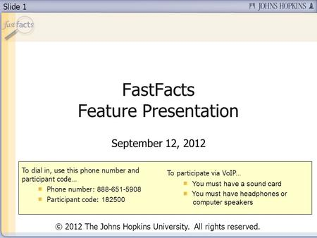Slide 1 FastFacts Feature Presentation September 12, 2012 To dial in, use this phone number and participant code… Phone number: 888-651-5908 Participant.
