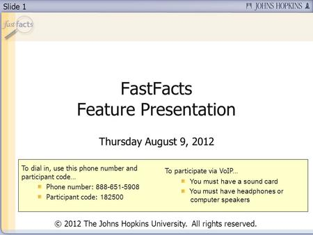 Slide 1 FastFacts Feature Presentation Thursday August 9, 2012 To dial in, use this phone number and participant code… Phone number: 888-651-5908 Participant.
