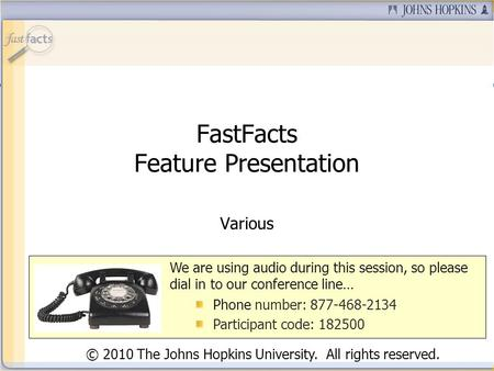 FastFacts Feature Presentation Various We are using audio during this session, so please dial in to our conference line… Phone number: 877-468-2134 Participant.
