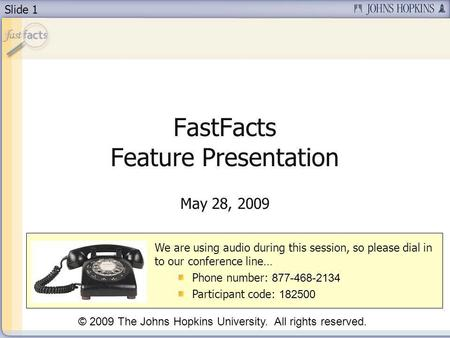 Slide 1 FastFacts Feature Presentation May 28, 2009 We are using audio during this session, so please dial in to our conference line… Phone number: 877-468-2134.