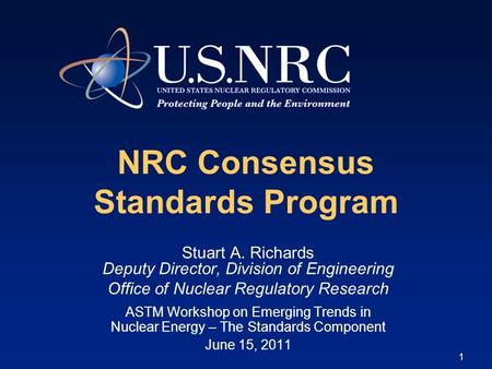 1 NRC Consensus Standards Program Stuart A. Richards Deputy Director, Division of Engineering Office of Nuclear Regulatory Research ASTM Workshop on Emerging.