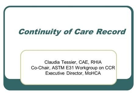 Continuity of Care Record Claudia Tessier, CAE, RHIA Co-Chair, ASTM E31 Workgroup on CCR Executive Director, MoHCA.