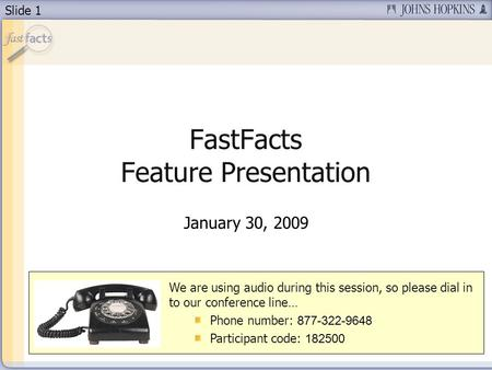 Slide 1 FastFacts Feature Presentation January 30, 2009 We are using audio during this session, so please dial in to our conference line… Phone number: