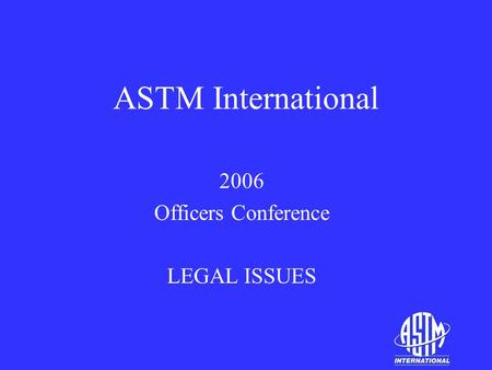 ASTM International 2006 Officers Conference LEGAL ISSUES.