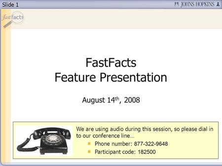 Slide 1 FastFacts Feature Presentation August 14 th, 2008 We are using audio during this session, so please dial in to our conference line… Phone number: