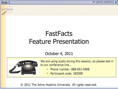 Slide 1 FastFacts Feature Presentation October 4, 2011 We are using audio during this session, so please dial in to our conference line… Phone number:
