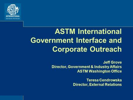 ASTM International Government Interface and Corporate Outreach Jeff Grove Director, Government & Industry Affairs ASTM Washington Office Teresa Cendrowska.